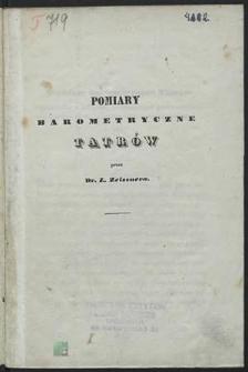 Pomiar barometryczny Tatrów [wykonane w roku 1838, z dołączeniem porównawczych względem Krakowa spostrzeżeń meterologicznych]