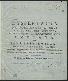 Dyssertacya na publiczney sessyi Szkoły Główney Koronney w przytomności Naijaśnieiszego Pana czytana w Krakowie dnia 25 czerwca 1787 roku